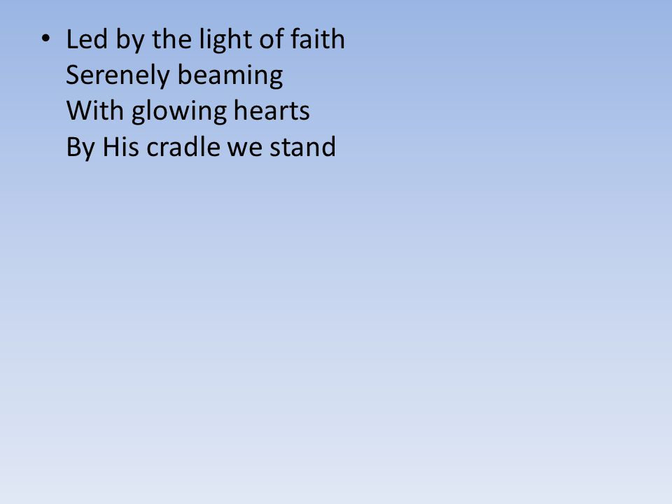 Led by the light of faith Serenely beaming With glowing hearts By His cradle we stand