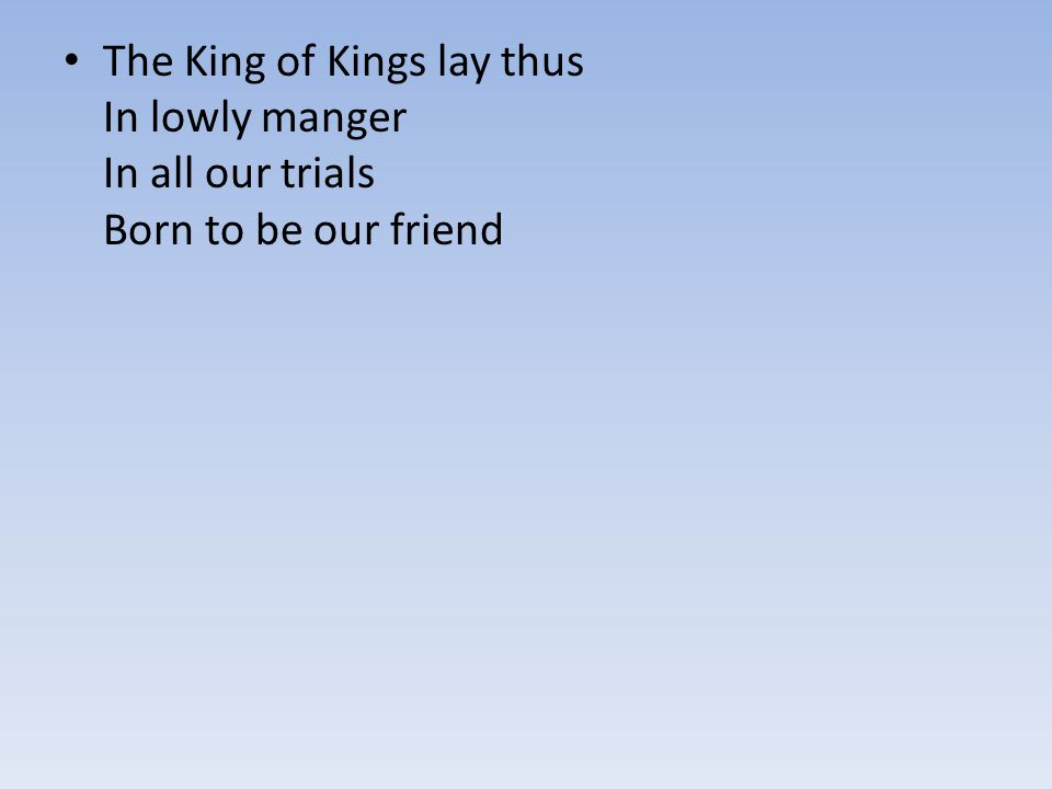 The King of Kings lay thus In lowly manger In all our trials Born to be our friend