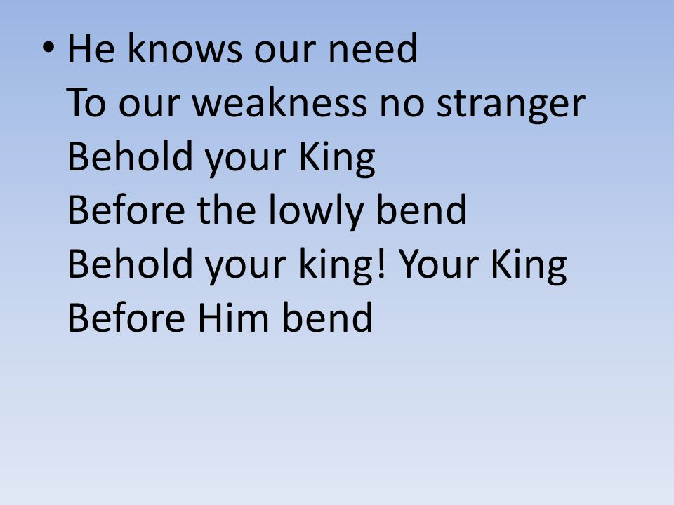 He knows our need To our weakness no stranger Behold your King Before the lowly bend Behold your king.