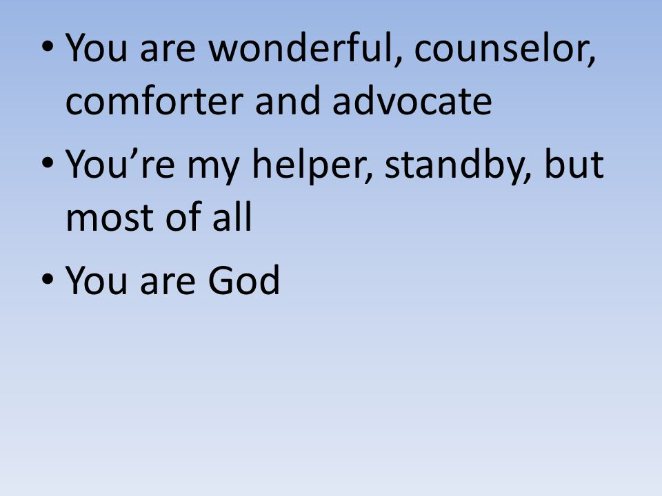 You are wonderful, counselor, comforter and advocate