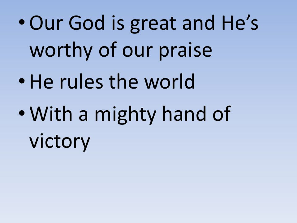Our God is great and He's worthy of our praise