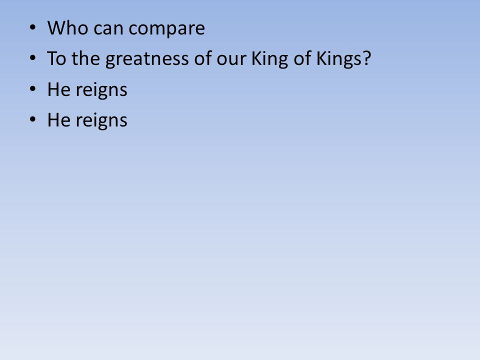 Who can compare To the greatness of our King of Kings He reigns