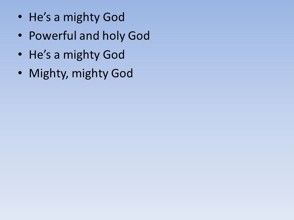 He's a mighty God Powerful and holy God Mighty, mighty God