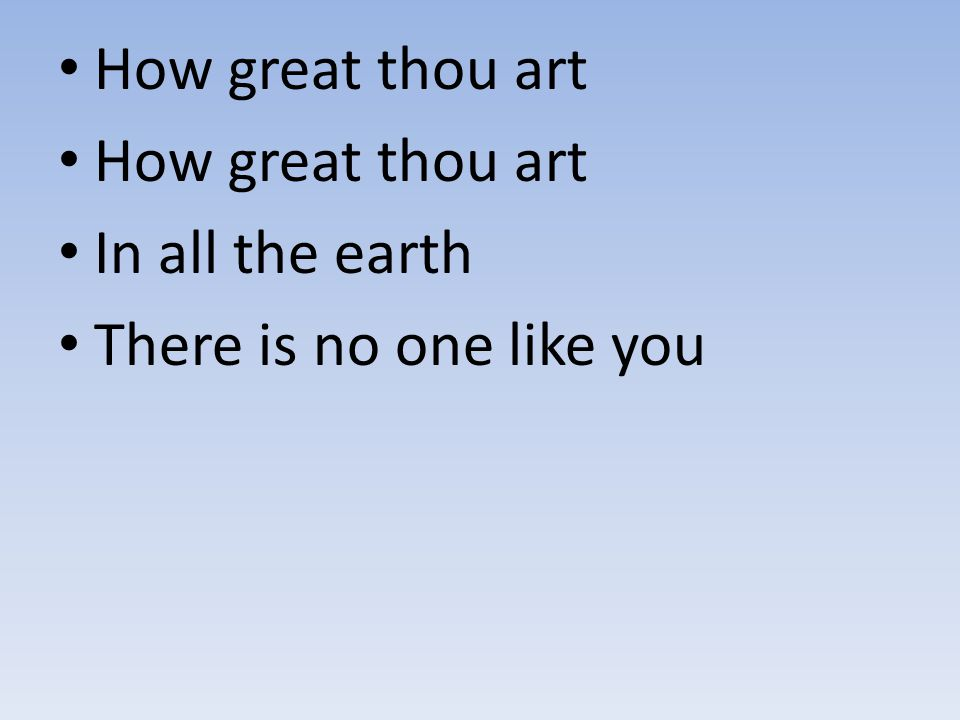 How great thou art In all the earth There is no one like you