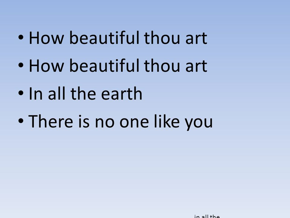How beautiful thou art In all the earth There is no one like you