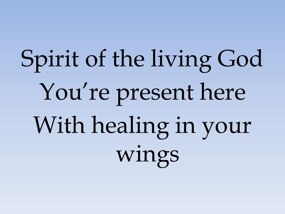 Spirit of the living God You're present here
