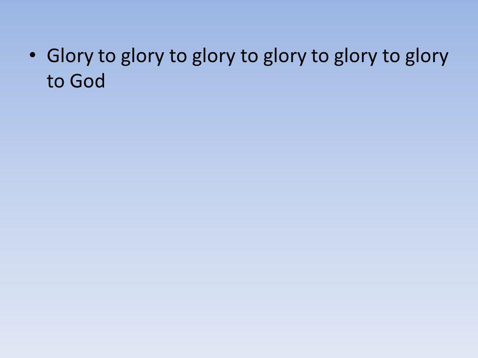 Glory to glory to glory to glory to glory to glory to God