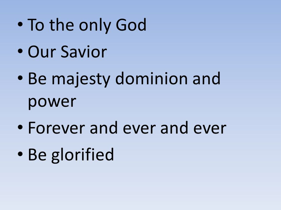 To the only God Our Savior Be majesty dominion and power Forever and ever and ever Be glorified