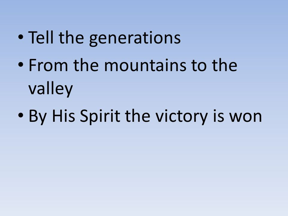 Tell the generations From the mountains to the valley By His Spirit the victory is won