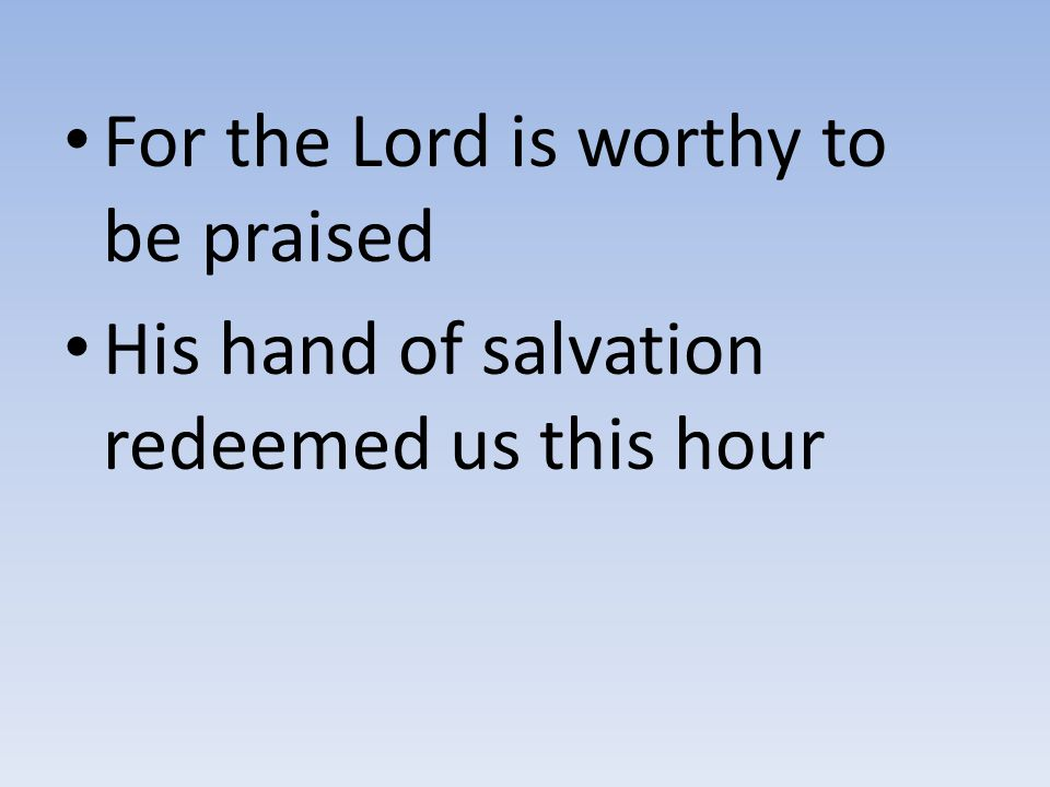 For the Lord is worthy to be praised