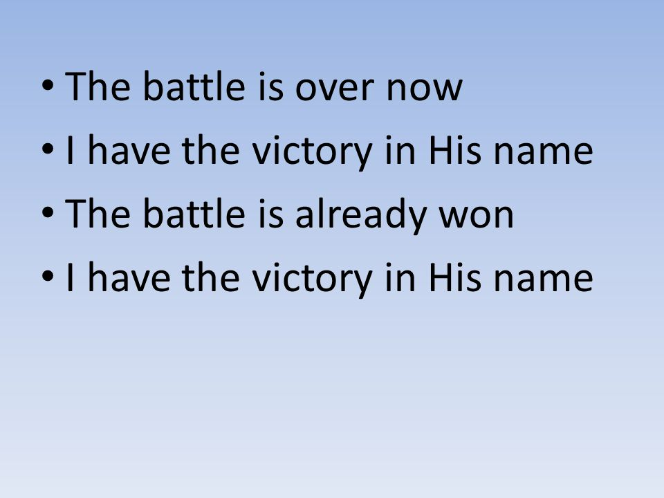 The battle is over now I have the victory in His name The battle is already won