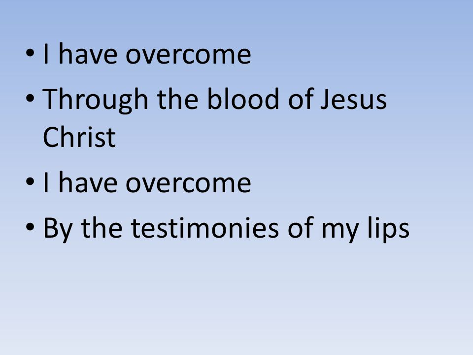 I have overcome Through the blood of Jesus Christ By the testimonies of my lips