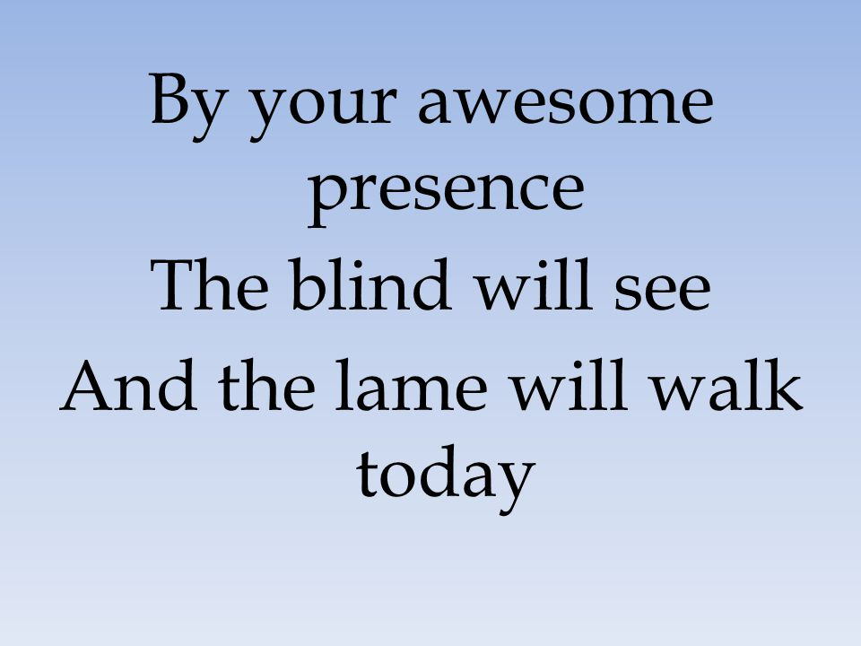 By your awesome presence The blind will see