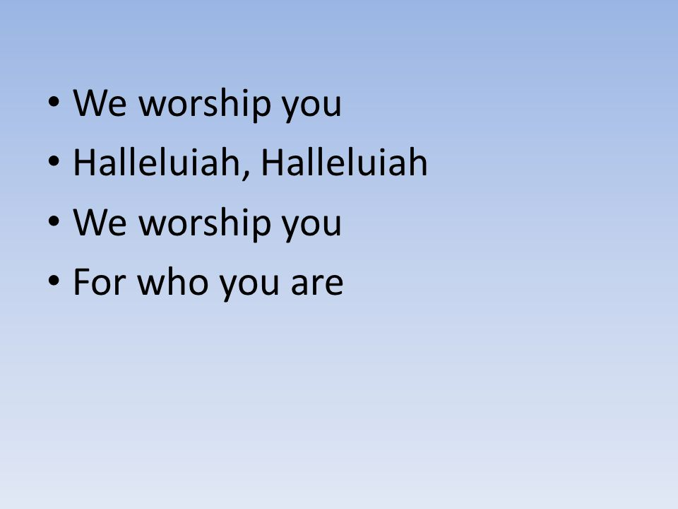 We worship you Halleluiah, Halleluiah For who you are