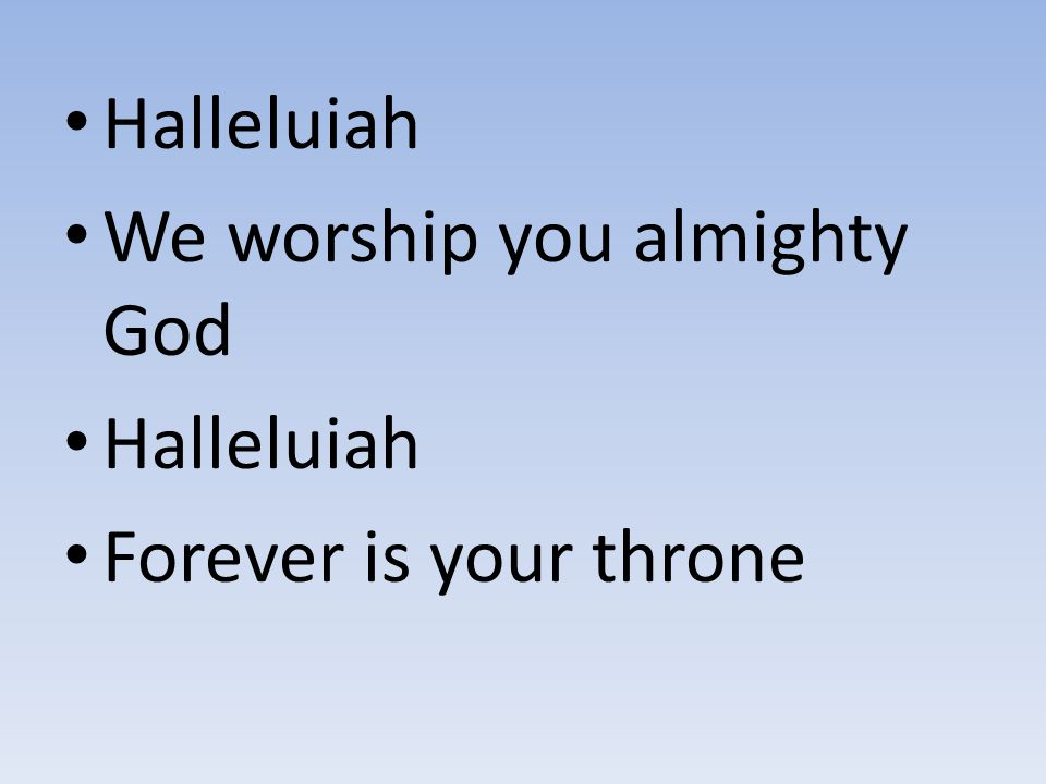Halleluiah We worship you almighty God Forever is your throne