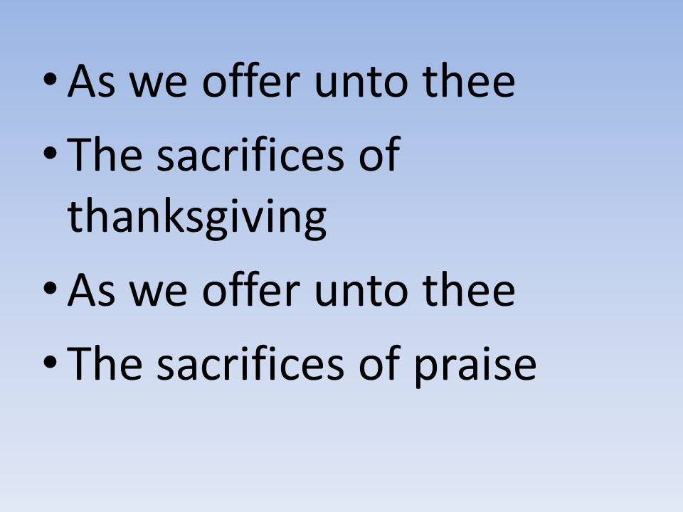 As we offer unto thee The sacrifices of thanksgiving The sacrifices of praise