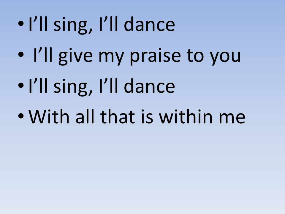 I'll sing, I'll dance I'll give my praise to you With all that is within me