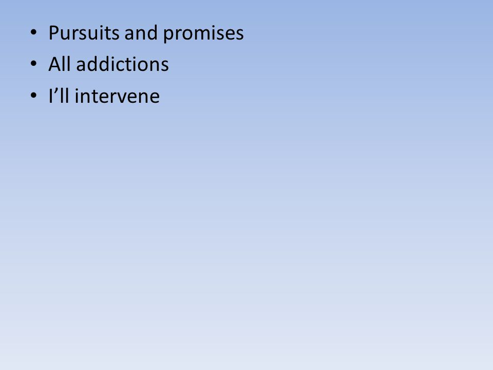 Pursuits and promises All addictions I'll intervene