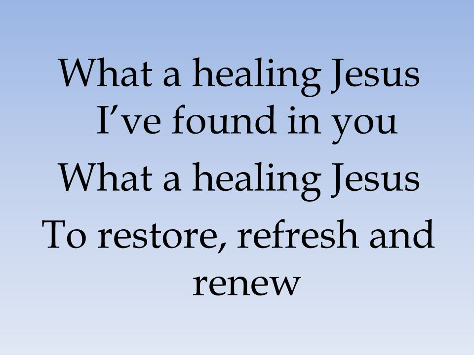 What a healing Jesus I've found in you What a healing Jesus