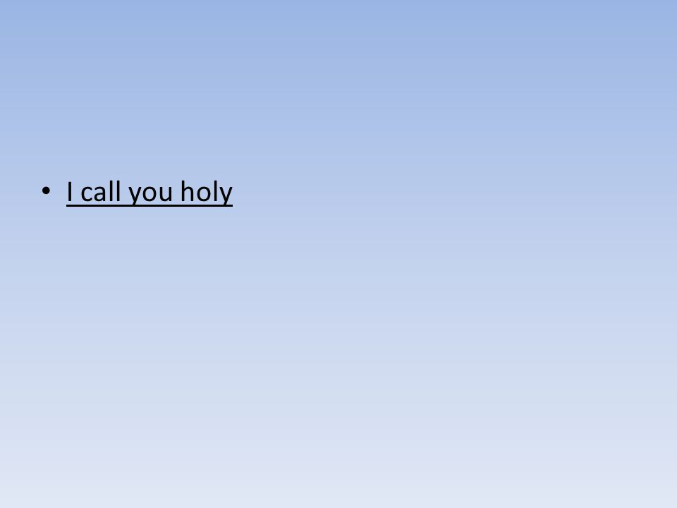 I call you holy