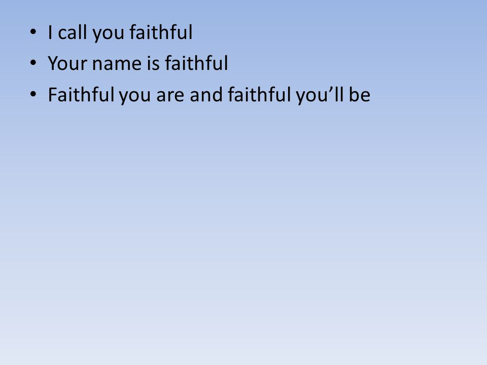 I call you faithful Your name is faithful Faithful you are and faithful you'll be