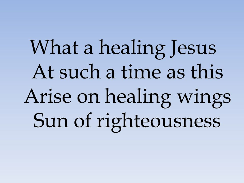 What a healing Jesus At such a time as this Arise on healing wings Sun of righteousness