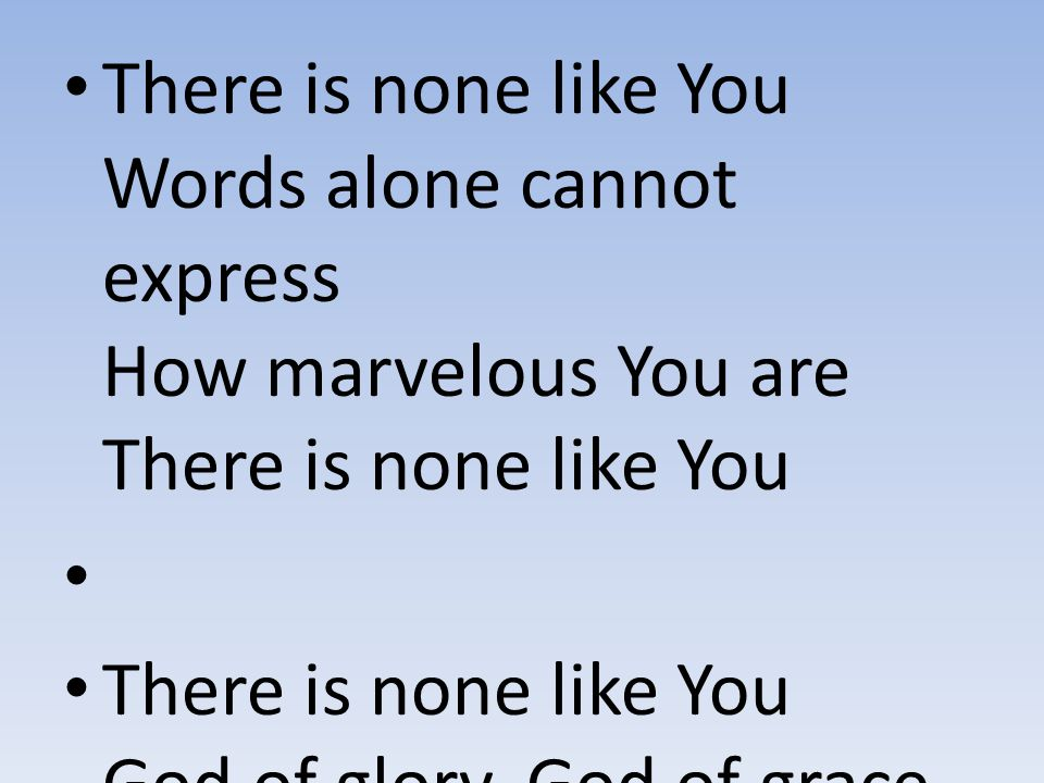 There is none like You Words alone cannot express How marvelous You are There is none like You