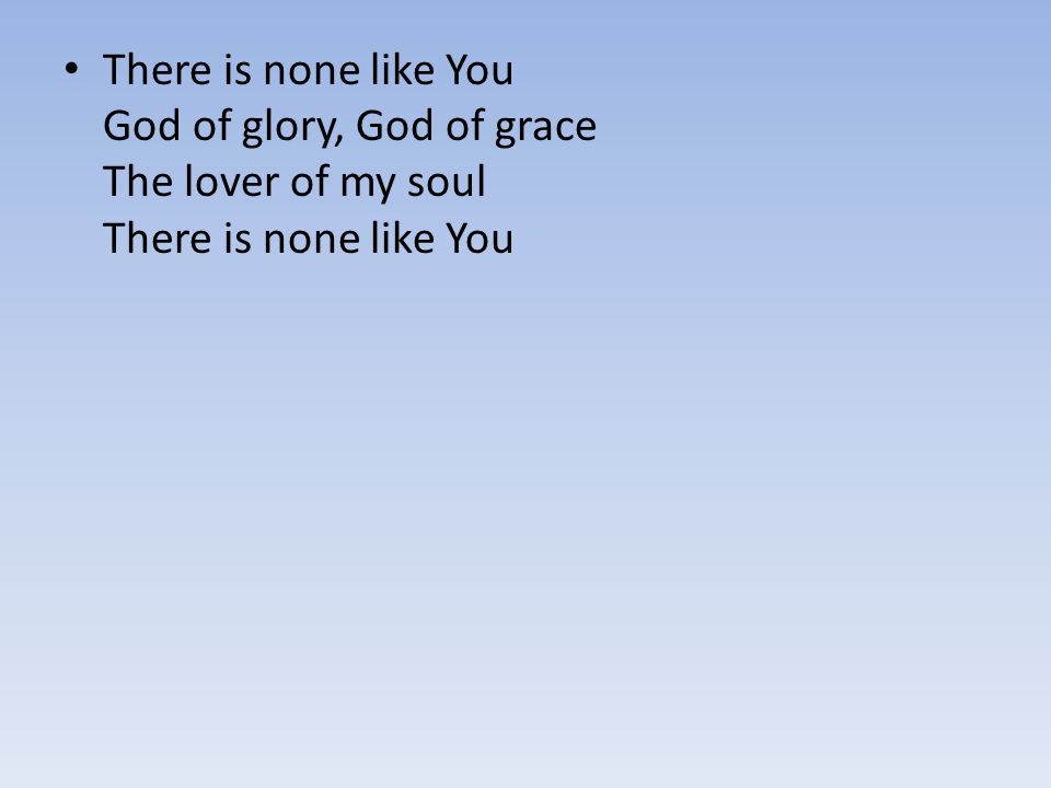 There is none like You God of glory, God of grace The lover of my soul There is none like You