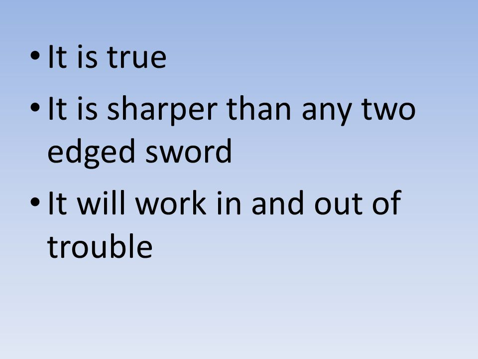 It is true It is sharper than any two edged sword It will work in and out of trouble