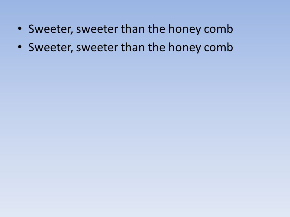 Sweeter, sweeter than the honey comb