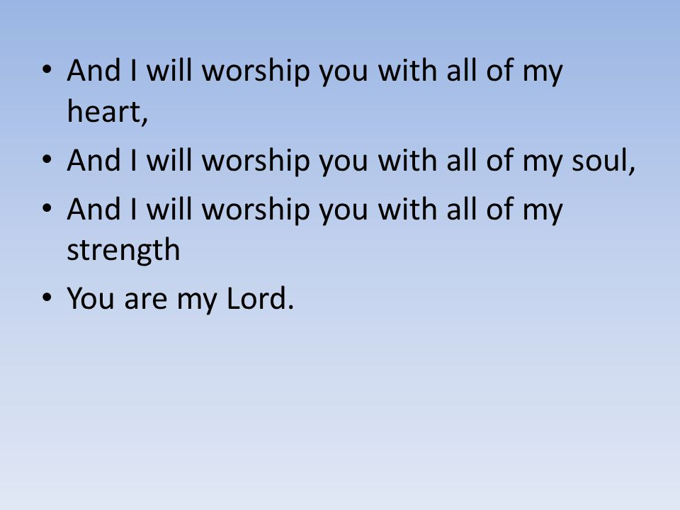 And I will worship you with all of my heart,