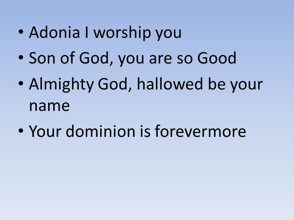 Adonia I worship you Son of God, you are so Good. Almighty God, hallowed be your name.