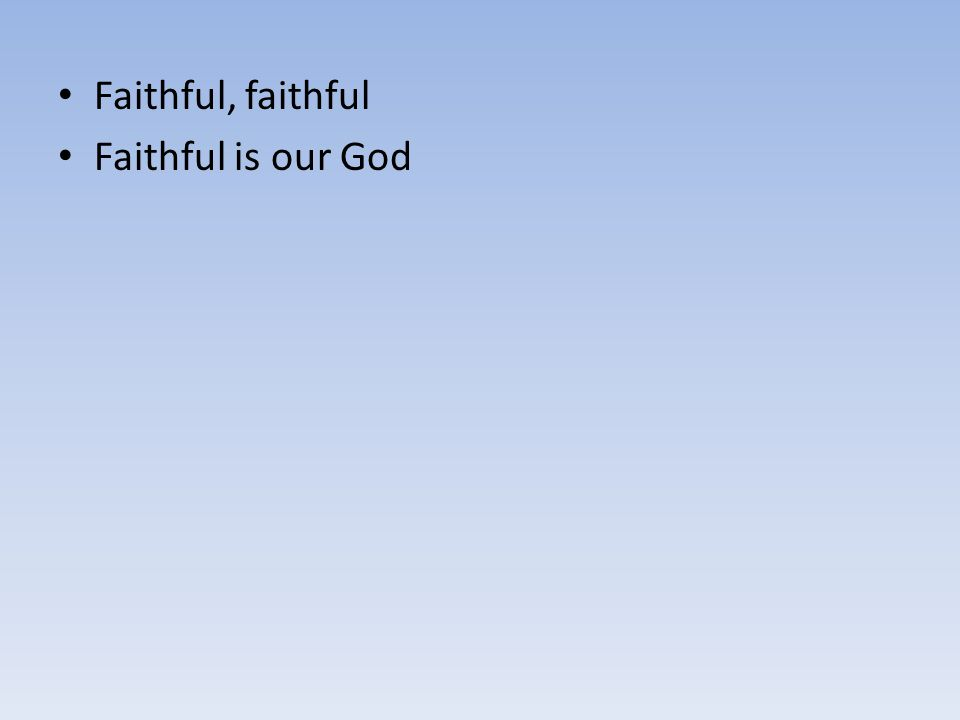 Faithful, faithful Faithful is our God