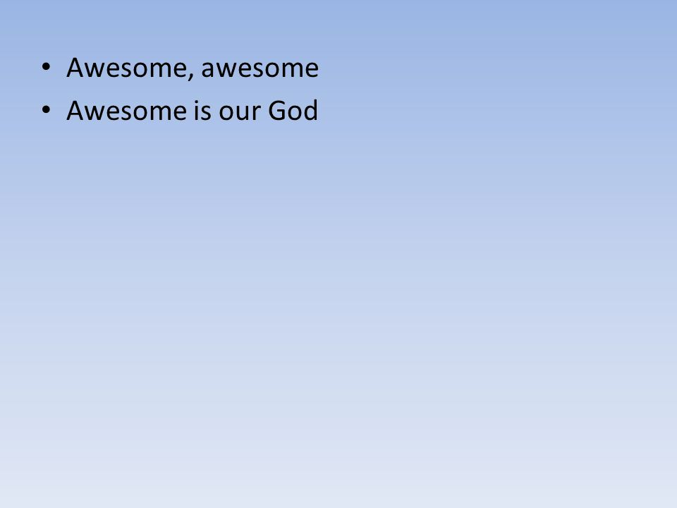 Awesome, awesome Awesome is our God