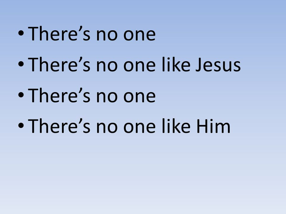 There's no one There's no one like Jesus There's no one like Him