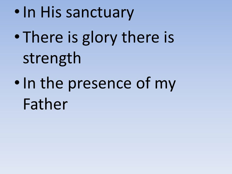 In His sanctuary There is glory there is strength In the presence of my Father