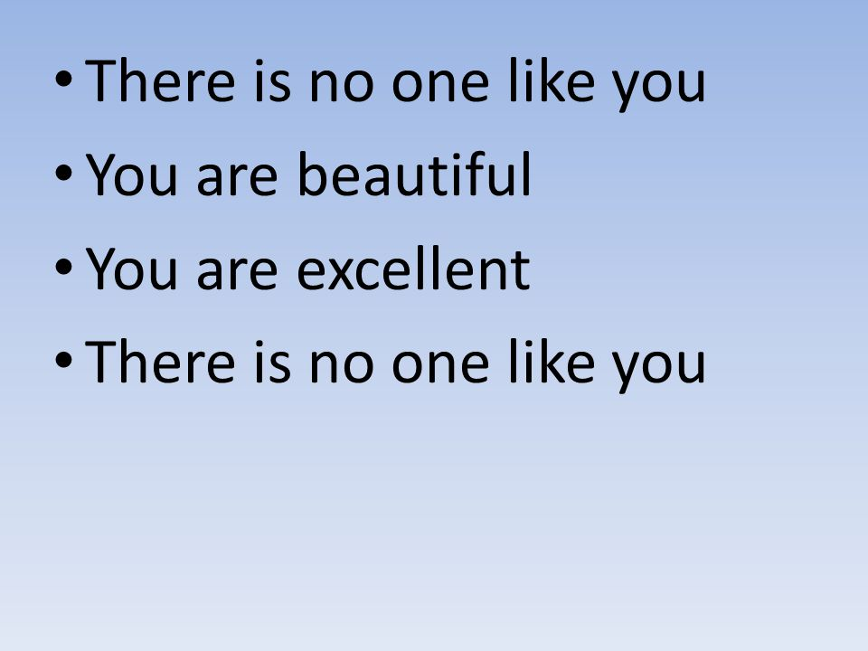 There is no one like you You are beautiful You are excellent