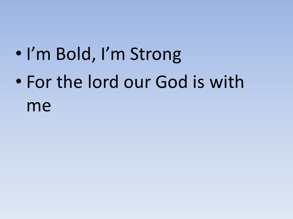 I'm Bold, I'm Strong For the lord our God is with me