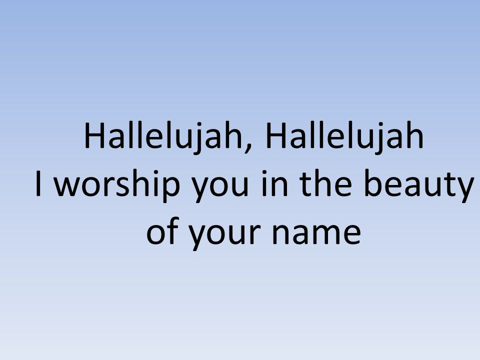 Hallelujah, Hallelujah I worship you in the beauty of your name