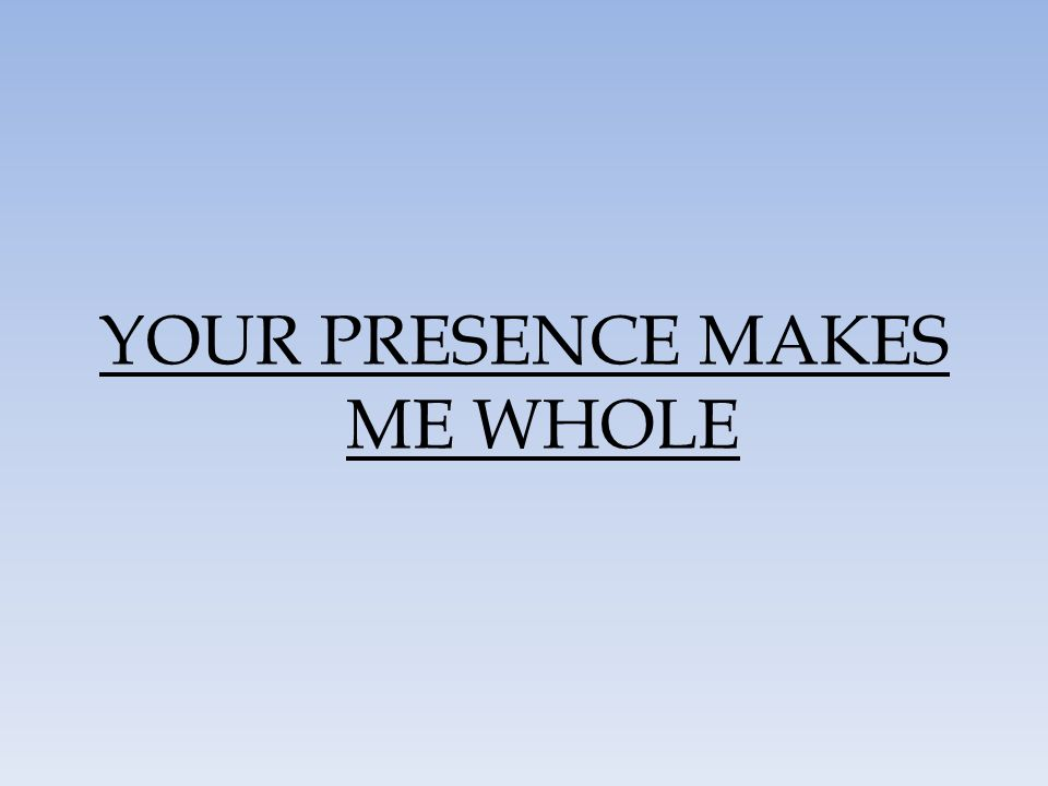 YOUR PRESENCE MAKES ME WHOLE