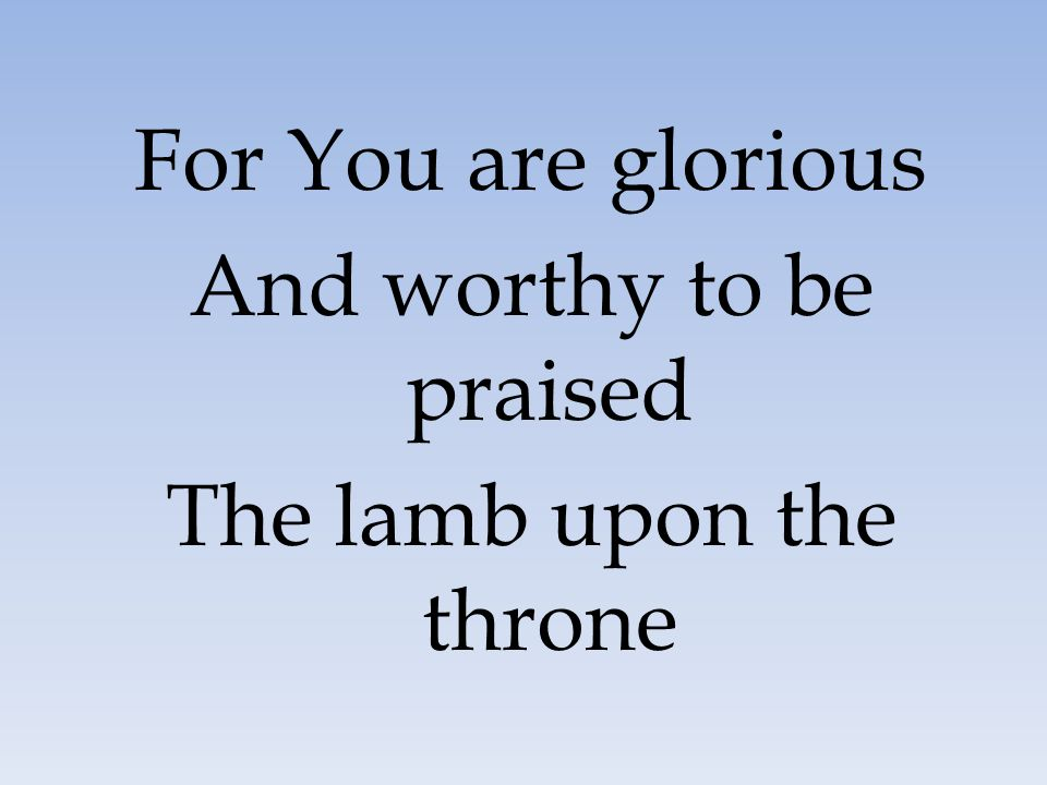 And worthy to be praised The lamb upon the throne