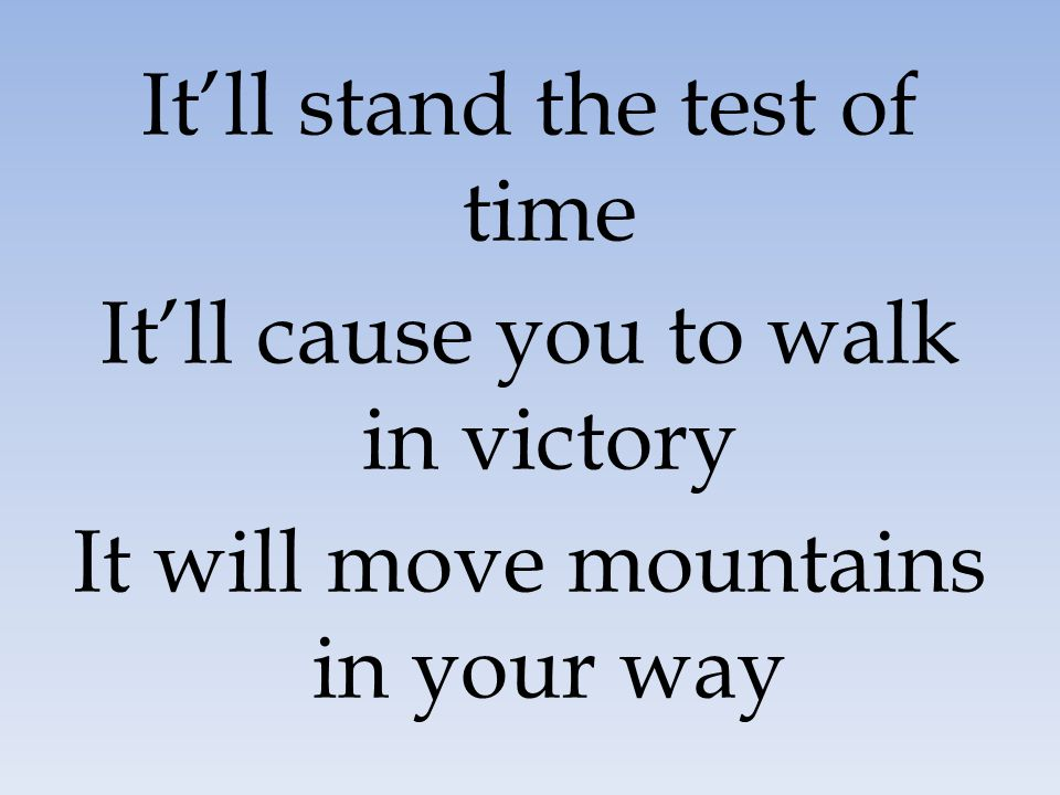 It'll stand the test of time It'll cause you to walk in victory