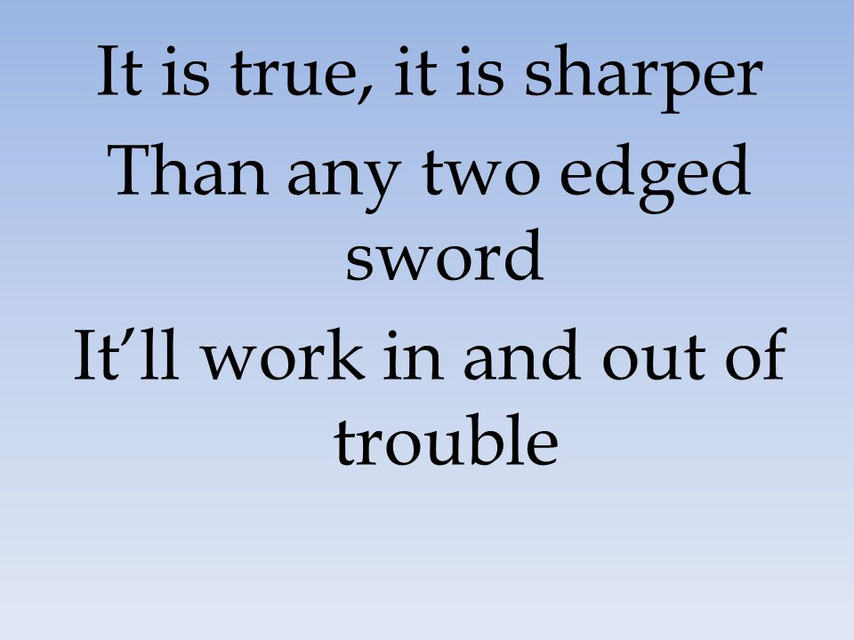 Than any two edged sword It'll work in and out of trouble