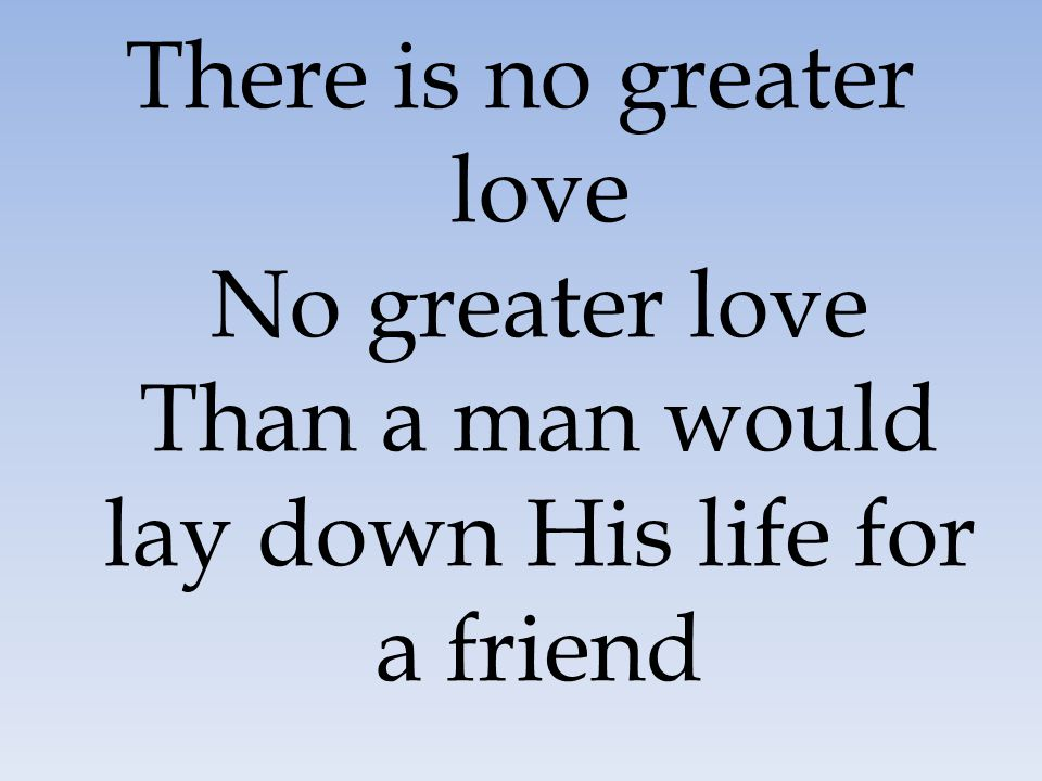 There is no greater love No greater love Than a man would lay down His life for a friend