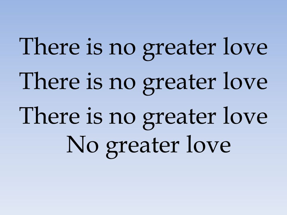 There is no greater love There is no greater love No greater love