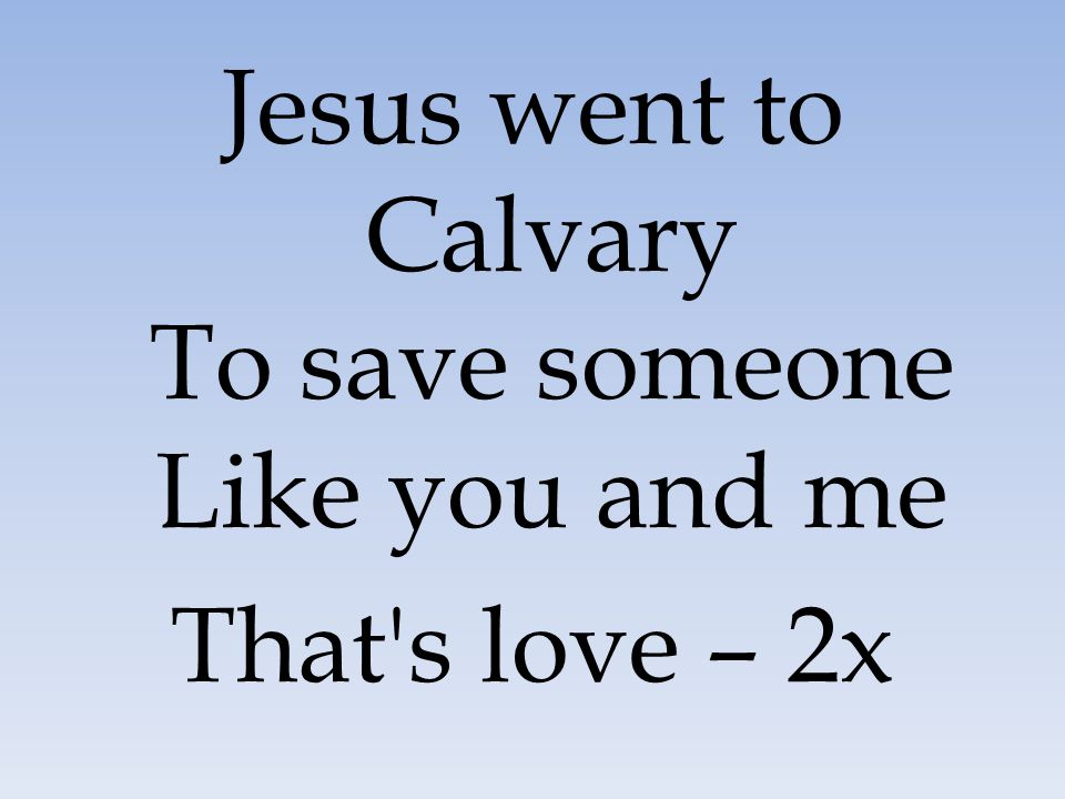 Jesus went to Calvary To save someone Like you and me