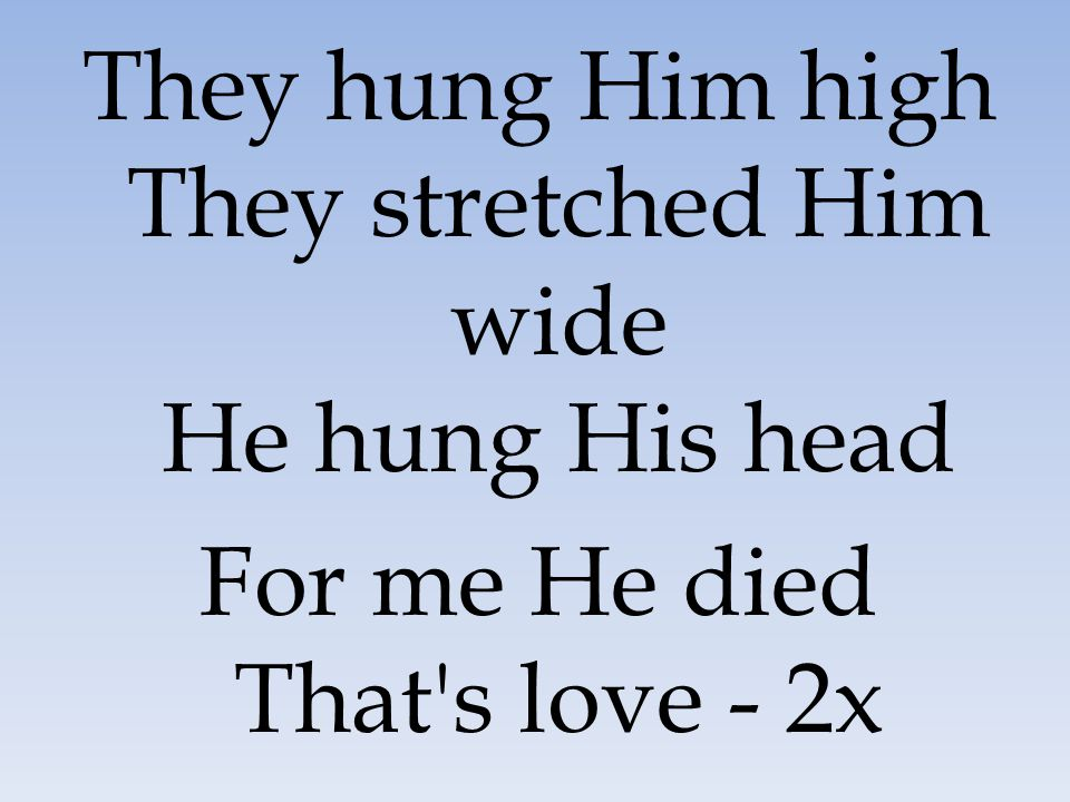 They hung Him high They stretched Him wide He hung His head