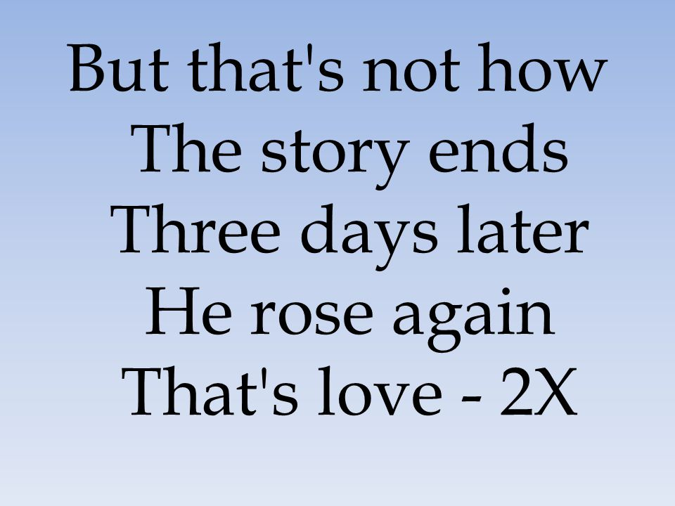 But that s not how The story ends Three days later He rose again That s love - 2X