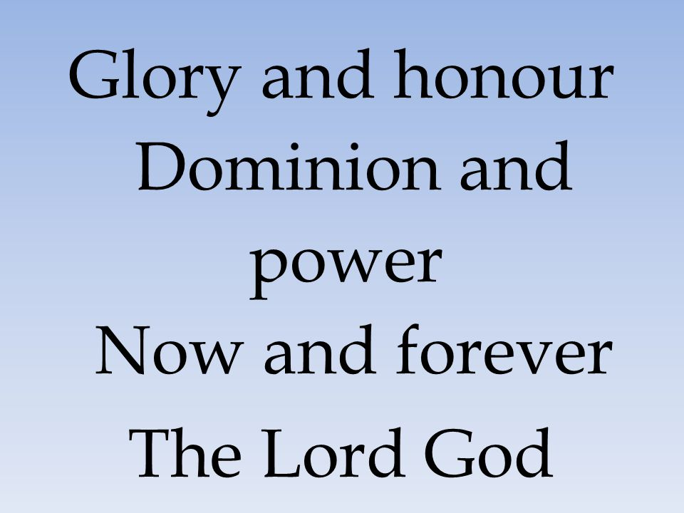 Glory and honour Dominion and power Now and forever