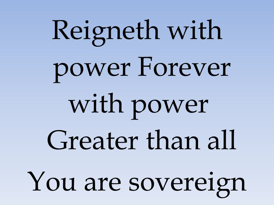Reigneth with power Forever with power Greater than all